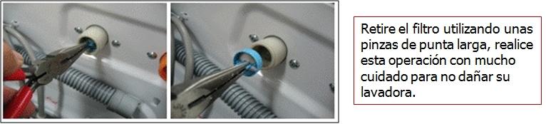 Retire el filtro utilizando unas pinzas de punta larga, realice esta operación con mucho cuidado para no dañar su lavadora.